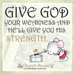 Give God your weakness and he'll give you his strength. ~ Little Church Mouse