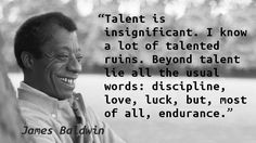 """""""Talent is insignificant. I know a lot of talented ruins. Beyond talent lie all the usual words: discipline, love, luck, but, most of all, endurance."""" — James Baldwin, Art of Fiction, No 78, The Pa…"""