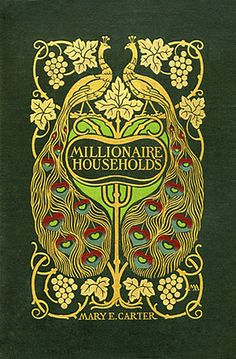 Mary E. Carter, Millionaire Households and Their Domestic Economy, with Hints Upon Fine Living, 1903. Cover by Margaret Armstrong.