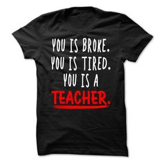 YOU IS BROKE. YOU IS TIRED. YOU IS A TEACHER. T-SHIRTS, HOODIES, SWEATSHIRT (19$ ==► Shopping Now)