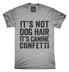 You can order this It's Not Dog Hair It's Canine Confetti t-shirt design on several different sizes, colors, and styles of shirts including short sleeve shirts, hoodies, and tank tops.  Each shirt is digitally printed when ordered, and shipped from Northern California.