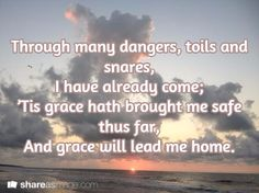 Through many dangers, toils and snares, I have already come; 'Tis grace hath brought me safe thus far, And grace will lead me home.