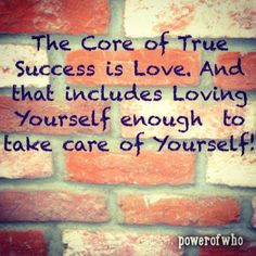 The core of true success is love and that includes loving yourself enough to take care of yourself. more