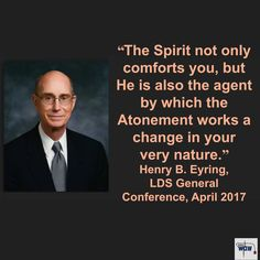 """""""The Spirit not only comforts you, but He is also the agent by which the Atonement works a change in your very nature."""" ~Henry B. Eyring"""