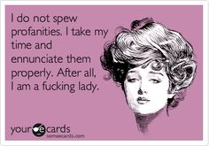 Funny Confession Ecard: I do not spew profanities. I take my time and ennunciate them properly. After all, I am a fucking lady.
