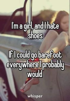Over the years I've come to have an appreciation for fancy shoes but I hate how they make my feet feel. I still would go barefoot always if it was acceptable.