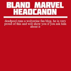 """"""" deadpool runs a wolverine fan blog, he is very proud of this and will show you if you ask him about it """""""