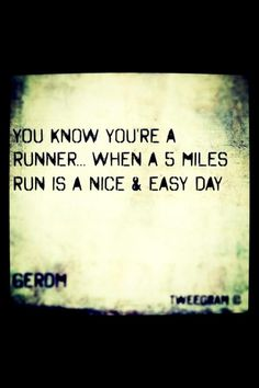 You know you're a runner when a 5 mile run is a nice and easy day.