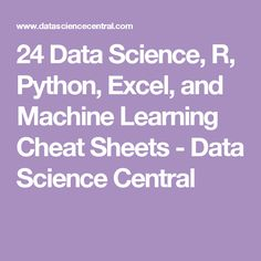 24 Data Science, R, Python, Excel, and Machine Learning Cheat Sheets - Data Science Central