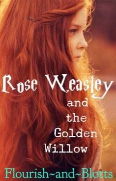 Rose Weasley and the Golden Willow [Harry Potter Fanfiction] - Wattpad