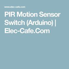 PIR Motion Sensor Switch (Arduino) | Elec-Cafe.Com