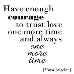 """Have enough courage to trust love one more time and always one more time."" - Maya Angelou. ."
