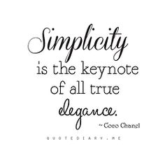 Simplicity is the keynote of all true elegance. ~ Coco Chanel