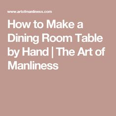 How To Make A Dining Room Table By Hand Art Of ManlinessDining