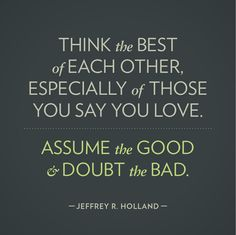 """""""Think the best of each other. Especially of those you say you love. Assume the good and doubt the bad. Think and say the best of each other. Lds Quotes, Quotable Quotes, Great Quotes, Quotes To Live By, Funny Quotes, Mormon Quotes, Lds Mormon, Random Quotes, Awesome Quotes"""