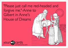 'Please just call me red-headed and forgive me.'-Anne to Gilbert in Anne's House of Dreams.