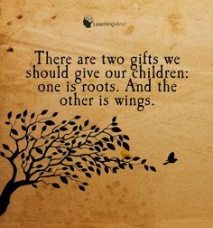There are two gifts we should give our children: one is roots. And the other is wings.