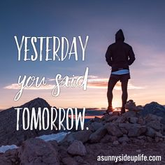 """It's just like the quote says...""""yesterday you said tomorrow""""...and that tomorrow is nowtoday! So, what are you going to do about it? How can you be more intentional with your 24 hours in each day, and more intentional with your 7 days in each week? Motivational Sayings 