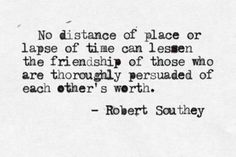 """""""No distance of place or lapse of time can lessen the friendship of those who are thoroughly persuaded of each other's worth.""""—Robert Southey"""