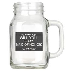 WILL YOU BE MY MAID OF HONOR 20 oz MASON JAR