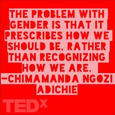 """""""The problem with gender is that it prescribes how we should be. Rather than recognizing how we are. - Chimamanda Ngozi Adichie"""