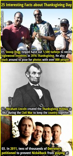 1. Snoop Dogg helped hand out 1,500 turkeys to needy Inglewood residents in 2016 Thanksgiving. He also stuck around to pose for photos with over 800 people. 2. Abraham Lincoln created the Thanksgiving Holiday in 1863 during the Civil War to keep the country together.