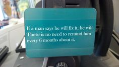 No nagging!  If a man says he will fix it, he will.  There is no need to remind him every 6 months about it.