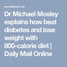 Dr Michael Mosley explains how beat diabetes and lose weight with 800-calorie diet | Daily Mail Online