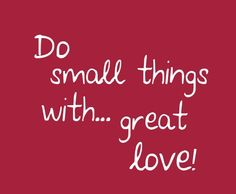 Do Small Things With Great Love ♥