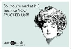 So...You're mad at ME because YOU F*UCKED Up?!?