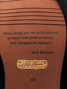 """""""Les grandes choses ne sont pas accomplies par ceux qui cèdent aux tendances, aux modes et à l'opinion publique"""" Jack Kerouac"""