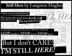Still Here by Langston Hughes  been scared and battered.  My hopes the wind done scattered.  Snow has friz me,  Sun has baked me,    Looks like between 'em they done  Tried to make me    Stop laughin', stop lovin', stop livin'--  But I don't care!  I'm still here!