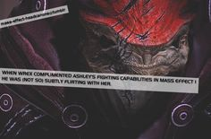 """"""" When Wrex complimented Ashley's fighting capabilities in Mass Effect 1, he was (not so) subtly flirting with her. """" (source: pkbitchgirl)"""