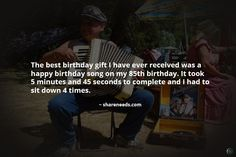 The best birthday gift I have ever received was a happy birthday song on my 85th birthday. It took 5 minutes and 45 seconds to complete and I had to sit down 4 times.