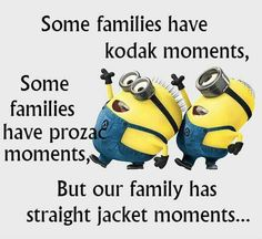 Some families have Kodak moments, some prozac moments, mine straight jacket moments