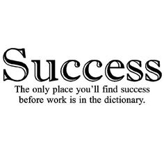 Success- the only place youll find success before work is in the dictionary 12.5x35 vinyl wall decal sticker quote words art decor home office by Wall Sayings Vinyl Lettering, http://www.amazon.com/dp/B003Z6C1P8/ref=cm_sw_r_pi_dp_Qr1Nrb0YNC2E3