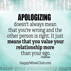 """Apologizing doesn't always mean that you're wrong and the other person is right. It just means that you value your relationship more than your ego."" -Unknown"