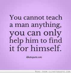 You cannot teach a man anything, you can only help him to find it for himself. #wisdom #quotes #sayings