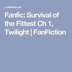 Fanfic: Survival of the Fittest Ch 1, Twilight | FanFiction