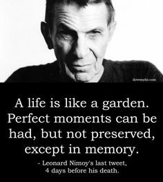 """""""A life is like a garden. Perfect moments can be had, but not preserved, except in memory"""" - Leonard Nimoy's Last Tweet. R.I.P to a true legend and without a doubt, the best Spock ever!. Gone but NEVER forgotten."""