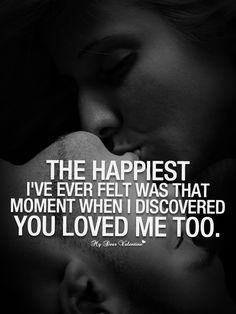 The happiest I've ever felt was that moment when I discovered you loved me too.