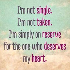 I'm not single. I'm not taken. I'm simply on reserve for one who deserves my heart.