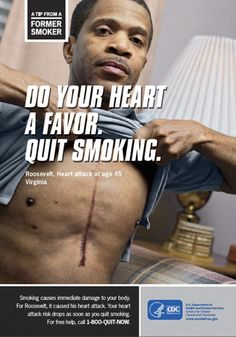 Meet Roosevelt, who had a heart attack at age 45 as a result of smoking.      Smoking accelerates the process of atherosclerosis (narrowing of the arteries), which can lead to a heart attack. Smoking can also increase the risk of blood clots, which can block arteries.
