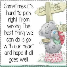 Sometimes it's hard to pick right from wrong. The best thing we can do is go with our heart and hope it all goes well. Tatty Teddy, Teddy Bear Quotes, Teddy Bear Pictures, Blue Nose Friends, Card Sentiments, Love Bear, Cute Teddy Bears, Baby Boy, Friends Forever