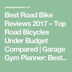 Best Road Bike Reviews 2017 – Top Road Bicycles Under Budget Compared   Garage Gym Planner: Best Home/Garage Gym Ideas For 2017