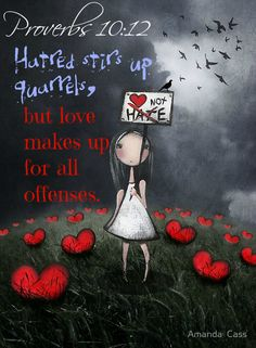 Proverbs 10:12 Hatred stirs up quarrels,      but love makes up for all offenses.