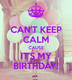 keep calm and its my birthday | CAN'T KEEP CALM CAUSE IT'S MY BIRTHDAY! - KEEP CALM AND CARRY ON Image ...