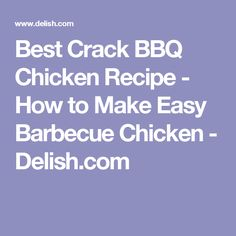 Best Crack BBQ Chicken Recipe - How to Make Easy Barbecue Chicken - Delish.com