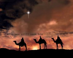 Wise men still seek him. Psalm 111:10