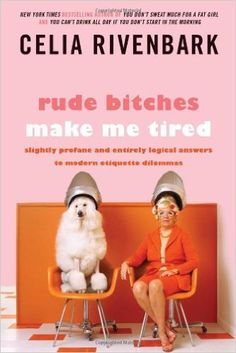 Rude Bitches Make Me Tired: Slightly Profane and Entirely Logical Answers to Modern Etiquette Dilemmas: Celia Rivenbark: 9781250029232: Amazon.com: Books